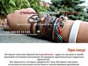 Красивые браслеты c доставкой по Украине и России без предоплаты. Лучший сервис,лучшая цена а также идеальное качество товаров. (Украина, Харьковская область, Харьков)
