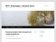 МУП «Жилсервис г. Великие Луки»   182100, Псковская область, г