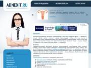 Аднексит.ру - Медицинский портал о лечении аднексита (сайт посвящен аднекситу (сальпингоофорит) - заболевания яичников и маточных труб с серьезными последствиями.)