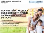 Займы под залог недвижимости в Ижевске   г.Ижевск т.(3412) 555454   Работаем по всей Удмуртии