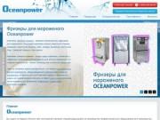 """""""Ocean Power"""" - Оптовая и розничная торговля оборудованием для производства мороженого (г. Москва, 1-й км. Киевского шоссе, Бизнес-парк """"Румянцево"""", строение 2, подъезд 26, этаж 9, офис 915-В, тел. +7 (495) 644-84-00)"""